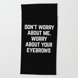 Worry About Your Eyebrows Funny Quote Beach Towel
