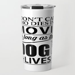 I don't care who dies in a movie, as long as the dog lives! Travel Mug