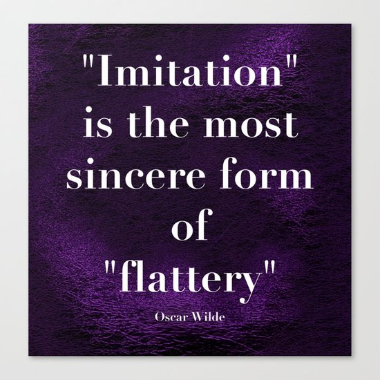 """Imitation is the most sincere form of flattery."" - Oscar Wilde Canvas Print"