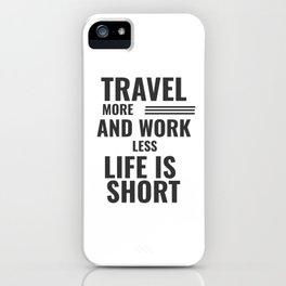 Travel More And Work Less Life Is Short iPhone Case