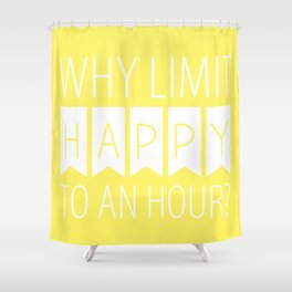 Why Limit Happy to an Hour? Shower Curtain