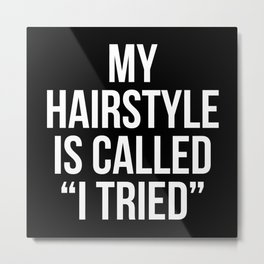 """My Hairstyle is Called """"I Tried"""" (Black & White) Metal Print"""