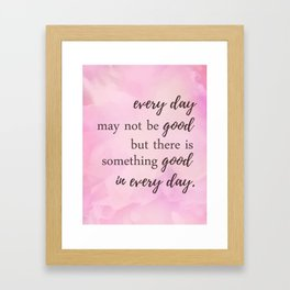 There's Something Good In Every Day - Inspirational Positive Quotes Framed Art Print