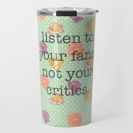 Listen to your fans, not your critics Travel Mug