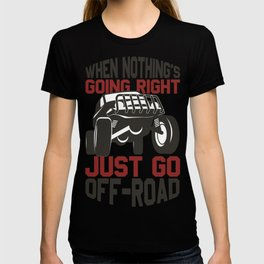 4 Wheel When Nothing is Going Right Just Go Off Road T-shirt