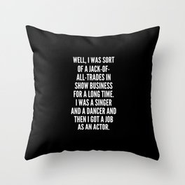 Well I was sort of a jack of all trades in show business for a long time I was a singer and a dancer and then I got a job as an actor Throw Pillow