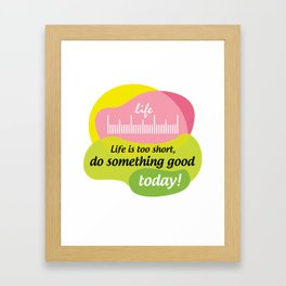Life is too short, do something good today! Framed Art Print