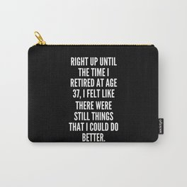 Right up until the time I retired at age 37 I felt like there were still things that I could do better Carry-All Pouch