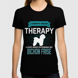 I Dont Need Therapy - BICHON FRISES T-shirt