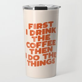 First I Drink The Coffee Then I Do The Things Travel Mug