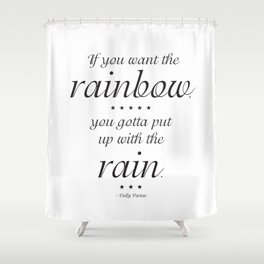If You Want the Rainbow, You Gotta Put Up With The Rain - Doly Parton Quote Shower Curtain
