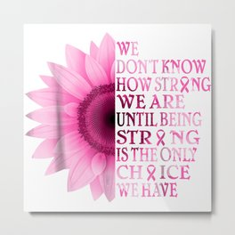 being strong pink flower breast cancer awareness Metal Print
