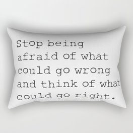 Stop being afraid of what could go wrong and think of what could go right. Rectangular Pillow