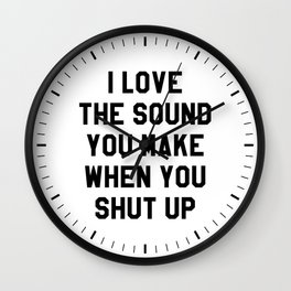 I LOVE THE SOUND YOU MAKE WHEN YOU SHUT UP Wall Clock