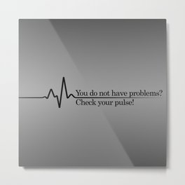 You do not have problems? Check your pulse! Metal Print