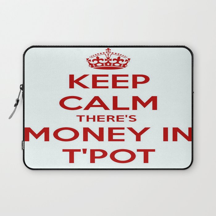 Keep Calm There's Money In T'Pot Laptop Sleeve
