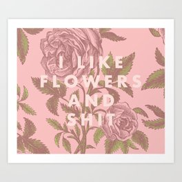 I like flowers and shit Art Print