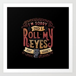 I'm Sorry, Did I Roll My Eyes Out Loud? Art Print