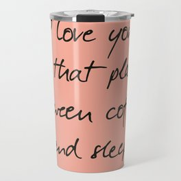 I love you, between coffee, sleep, romantic handwritten quote, humor sentence for free woman and man Travel Mug