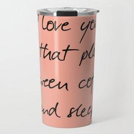 I love you, between coffee, sleep, romantic handwritten quote, humor sentence for free woman and man Travel Mug