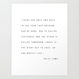 There Are Only Two Days In the Year That Nothing Can be Done. One Is Called Yesterday... -Dalai Lama Art Print