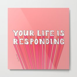 Your Life is Responding Metal Print