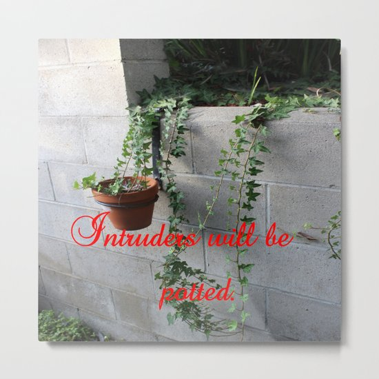 Intruders will be potted Metal Print