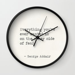 Everything you've ever wanted is on the other side of fear. George Addair Wall Clock