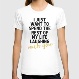 I JUST WANT TO SPEND THE REST OF MY LIFE LAUGHING WITH YOU - cute quote T-shirt
