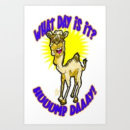 What Day is it?  Hump Day!  Huuump Daaay!  That Crazy Camel LOVES Wednesdays! Art Print