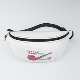 Pipe Smoking T-Shirt For Pipe Smoker Put that in your pipe Fanny Pack
