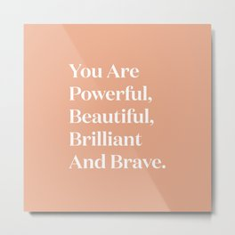 You Are Powerful, Beautiful, Brilliant And Brave Metal Print