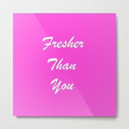 Fresher Than You. Metal Print