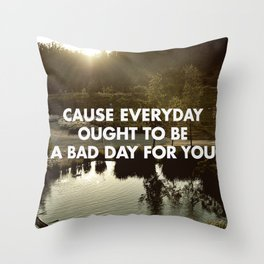 EVERY DAY OUGHT TO BE A BAD DAY FOR YOU Throw Pillow