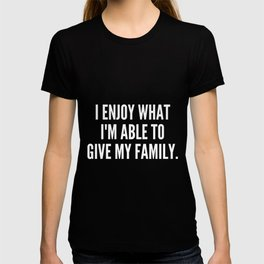 I enjoy what I m able to give my family T-shirt