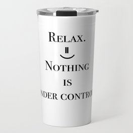 Relax. Nothing is under control. Travel Mug