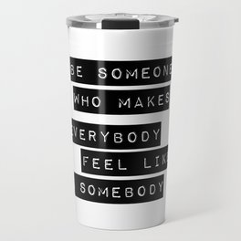 Be someone who makes everybody feel like a somebody Travel Mug