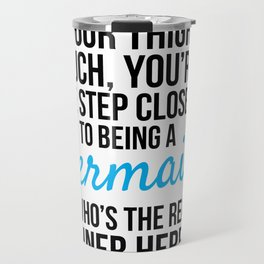 IF YOUR THIGHS TOUCH, YOU'RE ONE STEP CLOSER TO BEING A MERMAID, SO WHO'S THE REAL WINNER HERE? Travel Mug