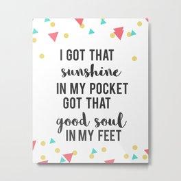 I've got that sunshine in my pocket Metal Print