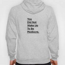 You Did Not Wake Up to Be Mediocre black and white monochrome typography design home wall decor Hoody