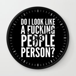 DO I LOOK LIKE A FUCKING PEOPLE PERSON? (Black & White) Wall Clock