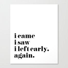 I Came I Saw I Left Early Canvas Print