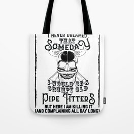 I Never Dreamed I Would Be a Grumpy Old Pipe Fitter! But Here I am Killing It Funny Pipe Fitter Shir Tote Bag