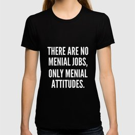There are no menial jobs only menial attitudes T-shirt