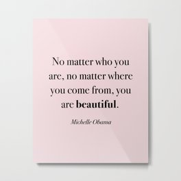 No matter who you are, no matter where you come from, you are beautiful Metal Print