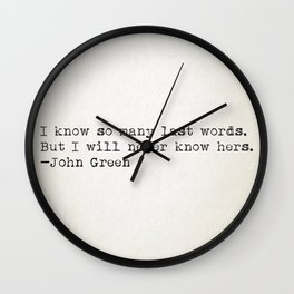 """""""I know so many last words. But I will never know hers."""" - John Green Wall Clock"""