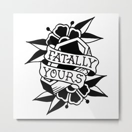 fatally yours  Metal Print
