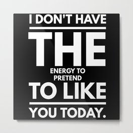 I Have No Energy To Pretend To Like You Today Metal Print