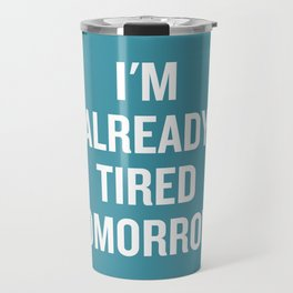 I'm already tired tomorrow. Travel Mug