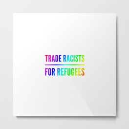 Trade racists for refugees gift Metal Print